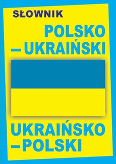 Słownik polsko-ukraiński • ukraińsko-polski / ПОЛЬСЬКО-УКРАЇНСЬКИЙ • УКРАЇНСЬКО-ПОЛЬСЬКИЙ СЛОВНИК