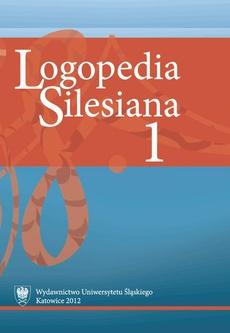 """""""Logopedia Silesiana"""". T. 1 - 18 Sprawozdanie z Logopedycznych Dni Uniwersytetu Śląskiego (2009–2011)"""