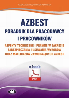 Azbest. Poradnik dla pracodawcy i pracowników. Aspekty techniczne i prawne w zakresie zabezpieczania i usuwania wyrobów oraz materiałów zawierających azbest