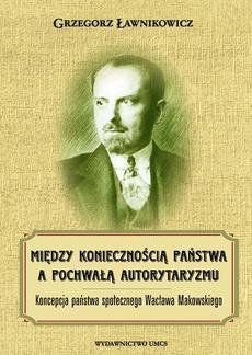 Między koniecznością państwa a pochwałą autorytaryzmu. Koncepcja państwa społecznego Wacława Makowskiego