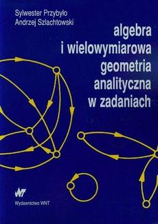 Algebra i wielowymiarowa geometria analityczna w zadaniach
