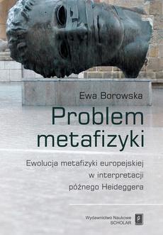 Problem metafizyki. Ewolucja metafizyki europejskiej w interpretacji późnego Heideggera