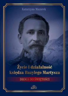 Życie i działalność księdza Bazylego Martysza.