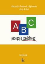 ABC pedagoga specjalnego. Poradnik dla nauczyciela ze specjalnym przygotowaniem pedagogicznym pracujących z dziećmi niepełnosprawnymi dla studentów kierunków pedagogicznych oraz osób zainteresowanych kształceniem integracyjnym
