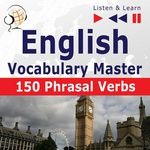 English Vocabulary Master for Intermediate / Advanced Learners – Listen & Learn to Speak: 150 Phrasal Verbs (Proficiency Level: B2-C1)