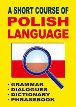 A Short Course of Polish Language. - Grammar - Dialogues - Dictionary - Phrasebook